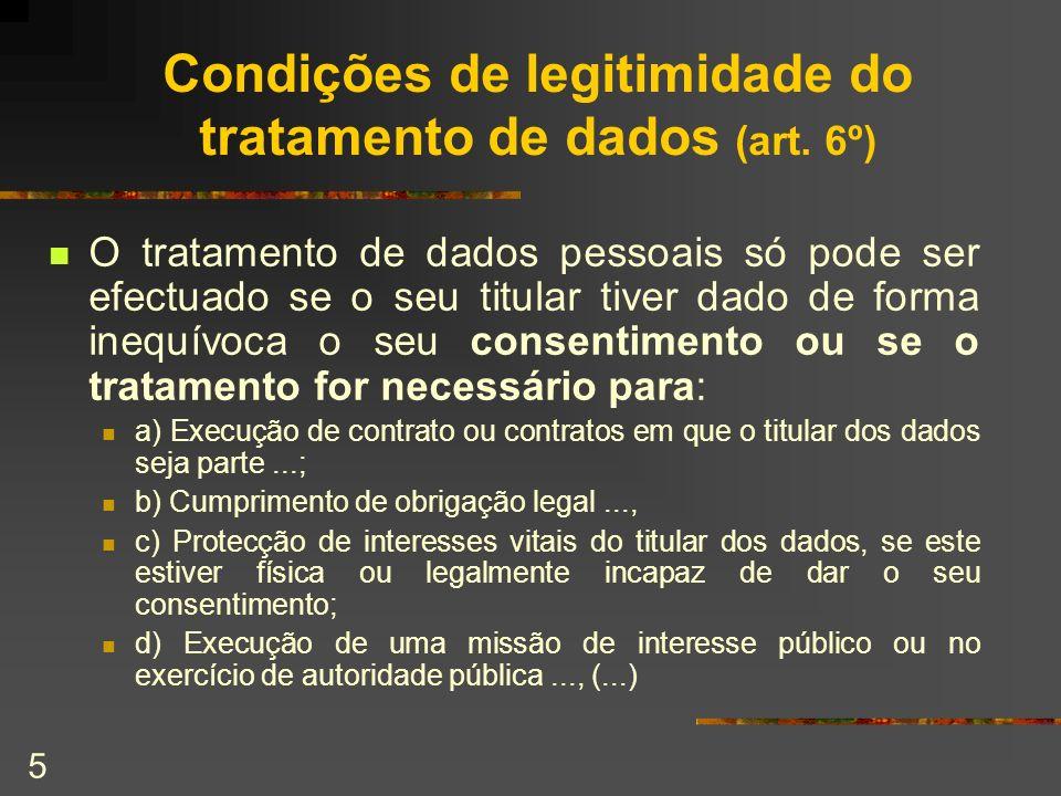 5 Condições de legitimidade do tratamento de dados (art. 6º) O tratamento de dados pessoais só pode ser efectuado se o seu titular tiver dado de forma