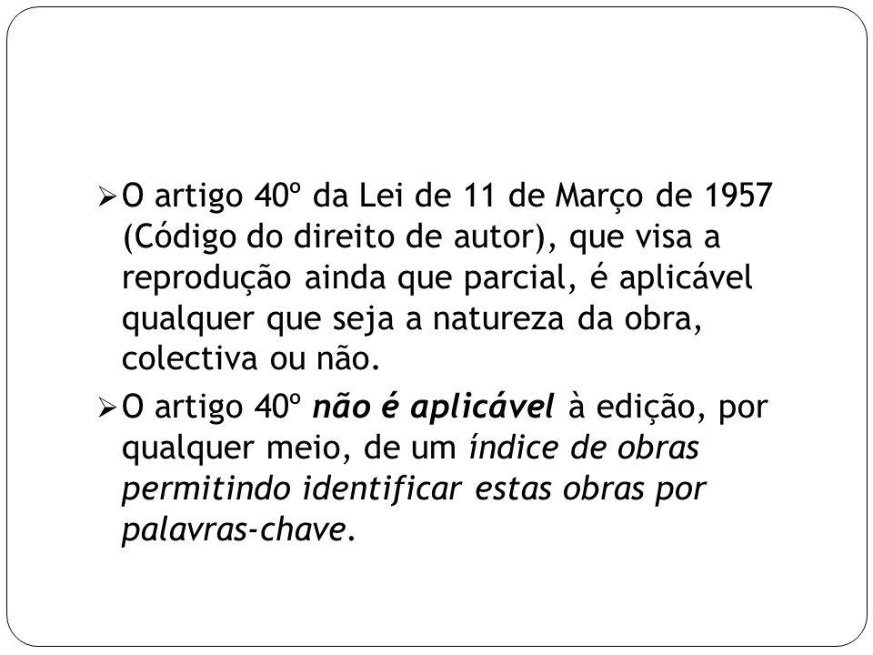 O artigo 40º da Lei de 11 de Março de 1957 (Código do direito de autor), que visa a reprodução ainda que parcial, é aplicável qualquer que seja a natureza da obra, colectiva ou não.