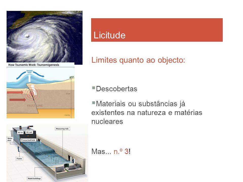 Licitude Limites quanto ao objecto: Descobertas Materiais ou substâncias já existentes na natureza e matérias nucleares Mas... n.º 3!