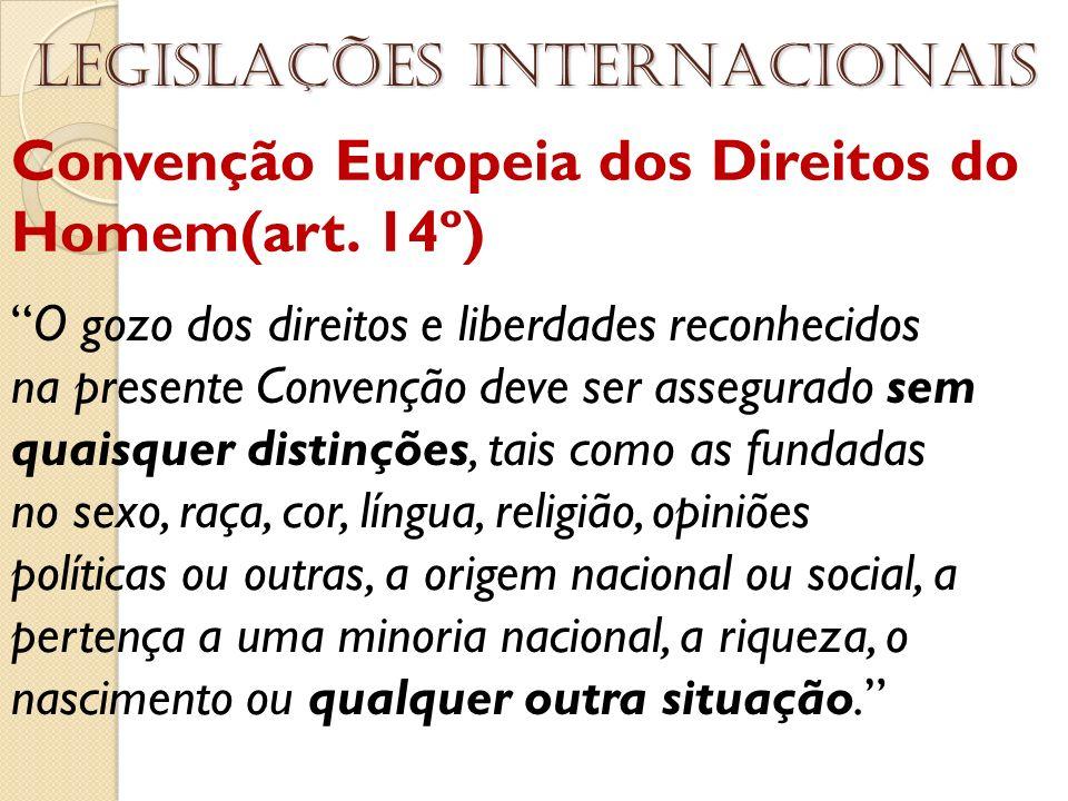 Convenção Europeia dos Direitos do Homem(art. 14º) Legislações internacionais O gozo dos direitos e liberdades reconhecidos na presente Convenção deve
