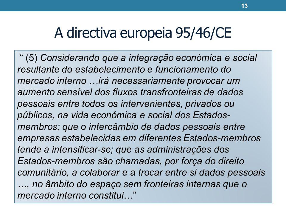 A directiva europeia 95/46/CE (5) Considerando que a integração económica e social resultante do estabelecimento e funcionamento do mercado interno …irá necessariamente provocar um aumento sensível dos fluxos transfronteiras de dados pessoais entre todos os intervenientes, privados ou públicos, na vida económica e social dos Estados- membros; que o intercâmbio de dados pessoais entre empresas estabelecidas em diferentes Estados-membros tende a intensificar-se; que as administrações dos Estados-membros são chamadas, por força do direito comunitário, a colaborar e a trocar entre si dados pessoais …, no âmbito do espaço sem fronteiras internas que o mercado interno constitui… 13