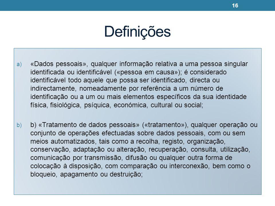 Definições a) «Dados pessoais», qualquer informação relativa a uma pessoa singular identificada ou identificável («pessoa em causa»); é considerado identificável todo aquele que possa ser identificado, directa ou indirectamente, nomeadamente por referência a um número de identificação ou a um ou mais elementos específicos da sua identidade física, fisiológica, psíquica, económica, cultural ou social; b) b) «Tratamento de dados pessoais» («tratamento»), qualquer operação ou conjunto de operações efectuadas sobre dados pessoais, com ou sem meios automatizados, tais como a recolha, registo, organização, conservação, adaptação ou alteração, recuperação, consulta, utilização, comunicação por transmissão, difusão ou qualquer outra forma de colocação à disposição, com comparação ou interconexão, bem como o bloqueio, apagamento ou destruição; 16