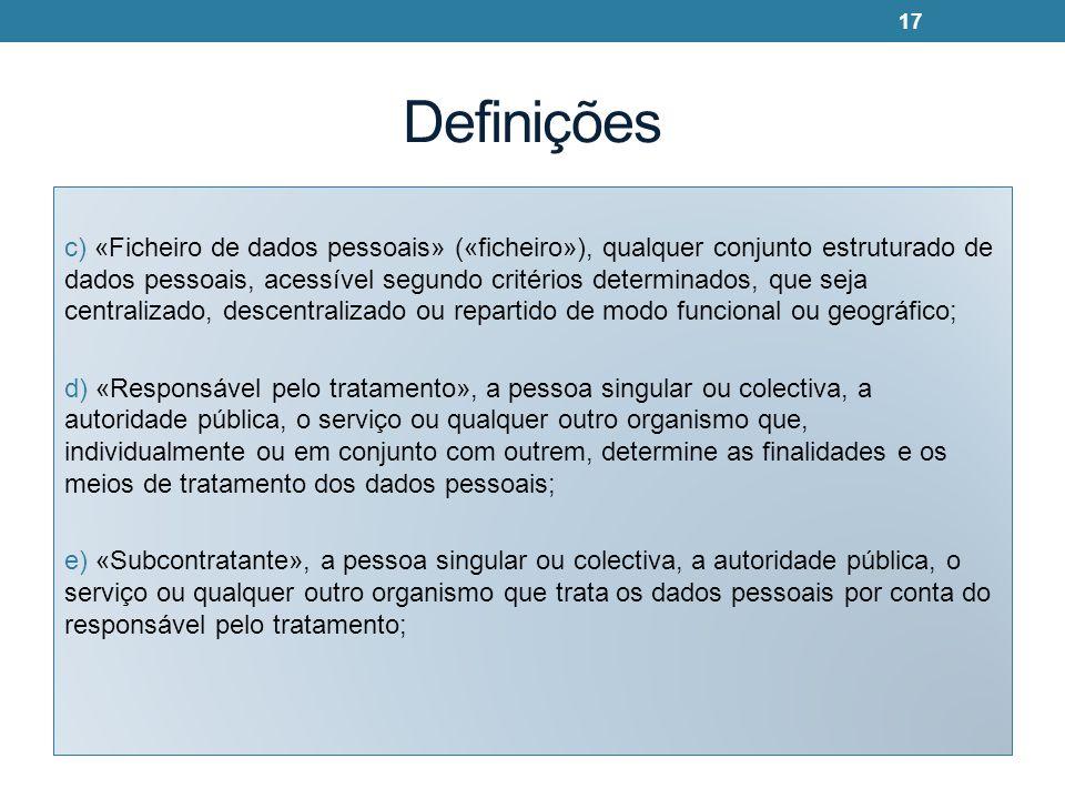 Definições c) «Ficheiro de dados pessoais» («ficheiro»), qualquer conjunto estruturado de dados pessoais, acessível segundo critérios determinados, que seja centralizado, descentralizado ou repartido de modo funcional ou geográfico; d) «Responsável pelo tratamento», a pessoa singular ou colectiva, a autoridade pública, o serviço ou qualquer outro organismo que, individualmente ou em conjunto com outrem, determine as finalidades e os meios de tratamento dos dados pessoais; e) «Subcontratante», a pessoa singular ou colectiva, a autoridade pública, o serviço ou qualquer outro organismo que trata os dados pessoais por conta do responsável pelo tratamento; 17