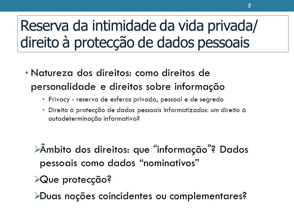Reserva da intimidade da vida privada/ direito à protecção de dados pessoais Natureza dos direitos: como direitos de personalidade e direitos sobre informação Privacy - reserva de esferas privada, pessoal e de segredo Direito à protecção de dados pessoais informatizados: um direito à autodeterminação informativa.