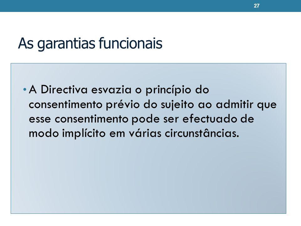 As garantias funcionais A Directiva esvazia o princípio do consentimento prévio do sujeito ao admitir que esse consentimento pode ser efectuado de modo implícito em várias circunstâncias.
