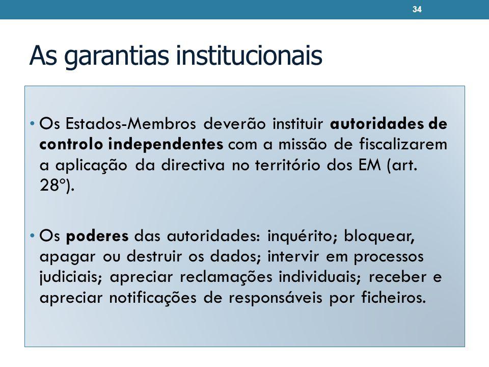 As garantias institucionais Os Estados-Membros deverão instituir autoridades de controlo independentes com a missão de fiscalizarem a aplicação da directiva no território dos EM (art.