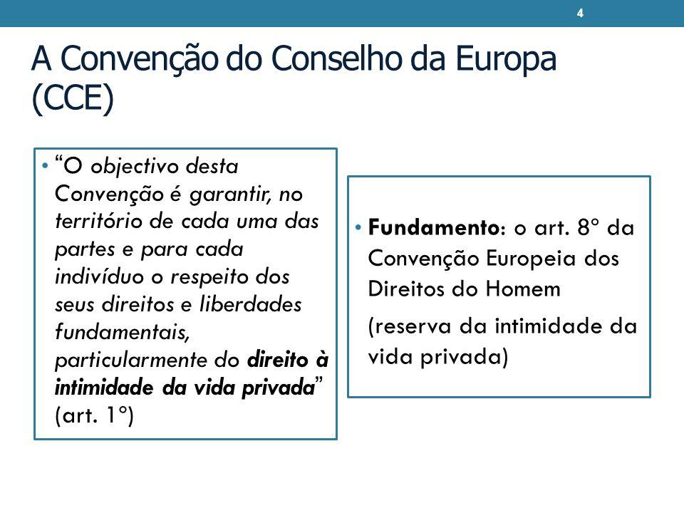 A Convenção do Conselho da Europa (CCE) O objectivo desta Convenção é garantir, no território de cada uma das partes e para cada indivíduo o respeito dos seus direitos e liberdades fundamentais, particularmente do direito à intimidade da vida privada (art.