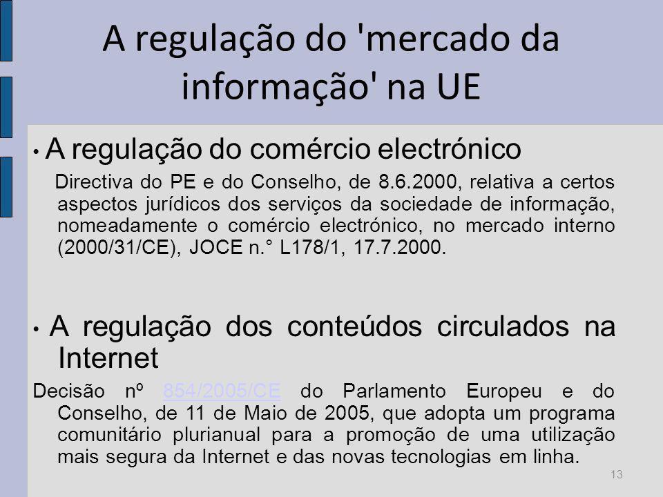 A regulação do mercado da informação na UE A regulação do comércio electrónico Directiva do PE e do Conselho, de 8.6.2000, relativa a certos aspectos jurídicos dos serviços da sociedade de informação, nomeadamente o comércio electrónico, no mercado interno (2000/31/CE), JOCE n.° L178/1, 17.7.2000.