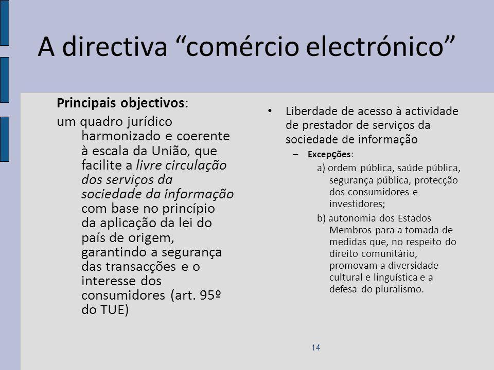 A directiva comércio electrónico Principais objectivos: um quadro jurídico harmonizado e coerente à escala da União, que facilite a livre circulação dos serviços da sociedade da informação com base no princípio da aplicação da lei do país de origem, garantindo a segurança das transacções e o interesse dos consumidores (art.