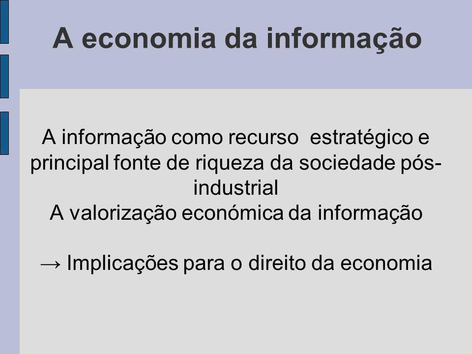 A economia da informação A informação como recurso estratégico e principal fonte de riqueza da sociedade pós- industrial A valorização económica da informação Implicações para o direito da economia