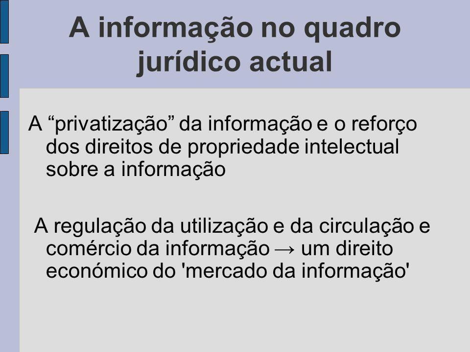 A informação no quadro jurídico actual A privatização da informação e o reforço dos direitos de propriedade intelectual sobre a informação A regulação da utilização e da circulação e comércio da informação um direito económico do mercado da informação