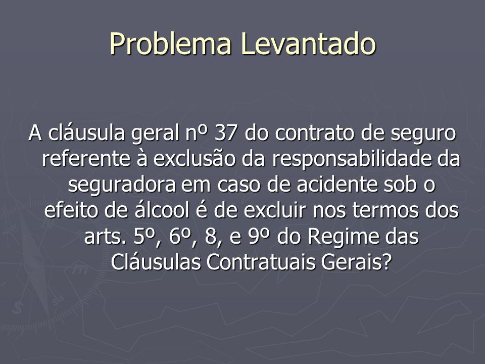 Problema Levantado A cláusula geral nº 37 do contrato de seguro referente à exclusão da responsabilidade da seguradora em caso de acidente sob o efeito de álcool é de excluir nos termos dos arts.