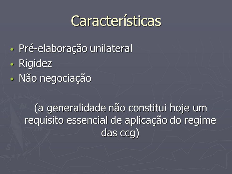 Características Pré-elaboração unilateral Pré-elaboração unilateral Rigidez Rigidez Não negociação Não negociação (a generalidade não constitui hoje um requisito essencial de aplicação do regime das ccg) (a generalidade não constitui hoje um requisito essencial de aplicação do regime das ccg)