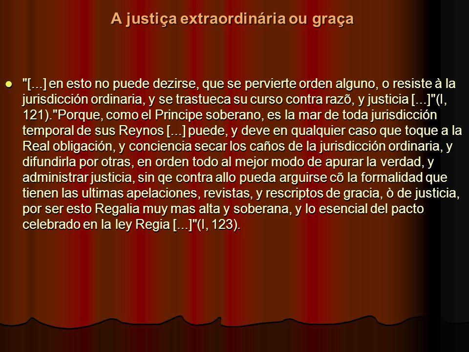 A justiça extraordinária ou graça A justiça extraordinária ou graça [...] en esto no puede dezirse, que se pervierte orden alguno, o resiste à la jurisdicción ordinaria, y se trastueca su curso contra razõ, y justicia [...] (I, 121). Porque, como el Principe soberano, es la mar de toda jurisdicción temporal de sus Reynos [...] puede, y deve en qualquier caso que toque a la Real obligación, y conciencia secar los caños de la jurisdicción ordinaria, y difundirla por otras, en orden todo al mejor modo de apurar la verdad, y administrar justicia, sin qe contra allo pueda arguirse cõ la formalidad que tienen las ultimas apelaciones, revistas, y rescriptos de gracia, ò de justicia, por ser esto Regalia muy mas alta y soberana, y lo esencial del pacto celebrado en la ley Regia [...] (I, 123).