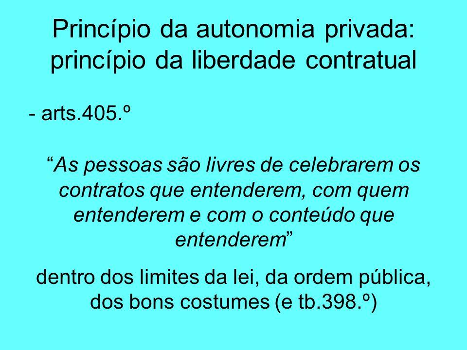Princípio da autonomia privada: princípio da liberdade contratual - arts.405.º As pessoas são livres de celebrarem os contratos que entenderem, com quem entenderem e com o conteúdo que entenderem dentro dos limites da lei, da ordem pública, dos bons costumes (e tb.398.º)