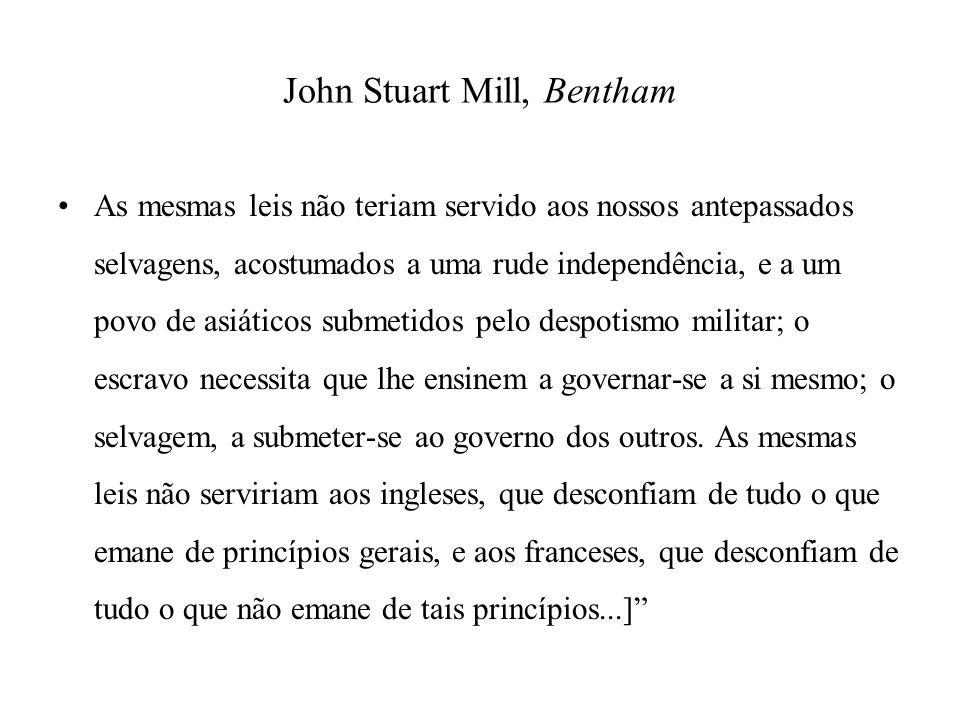 John Stuart Mill, Bentham As mesmas leis não teriam servido aos nossos antepassados selvagens, acostumados a uma rude independência, e a um povo de as