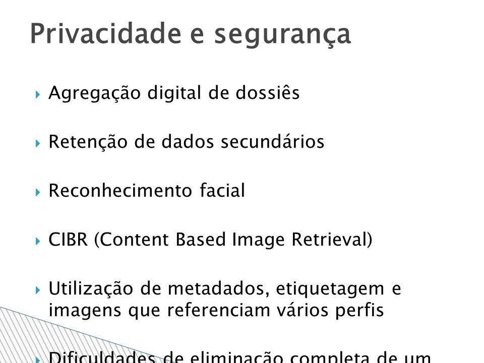 Agregação digital de dossiês Retenção de dados secundários Reconhecimento facial CIBR (Content Based Image Retrieval) Utilização de metadados, etiquetagem e imagens que referenciam vários perfis Dificuldades de eliminação completa de um perfil Privacidade e segurança