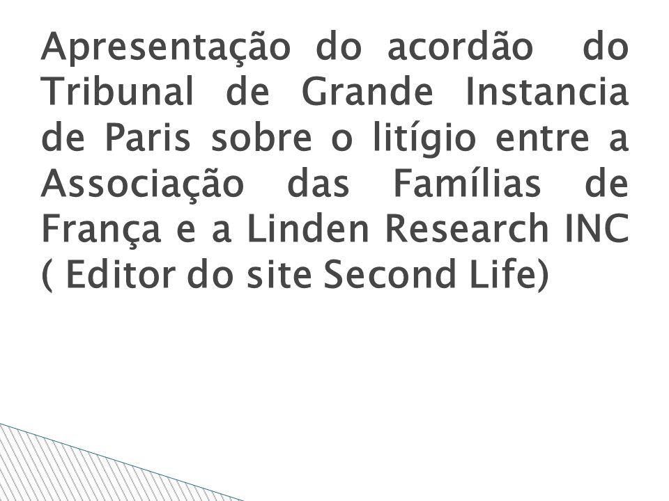 Apresentação do acordão do Tribunal de Grande Instancia de Paris sobre o litígio entre a Associação das Famílias de França e a Linden Research INC ( Editor do site Second Life)