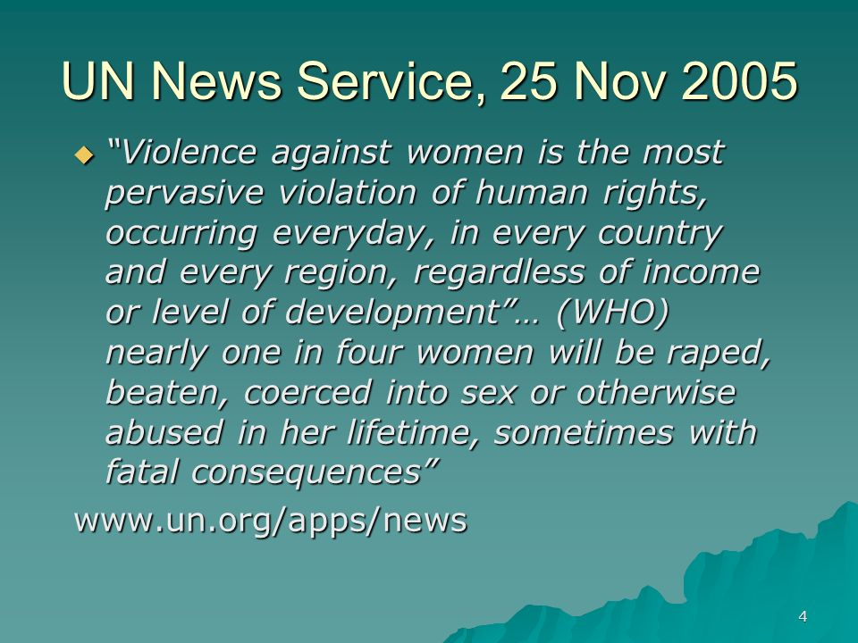 4 UN News Service, 25 Nov 2005 Violence against women is the most pervasive violation of human rights, occurring everyday, in every country and every