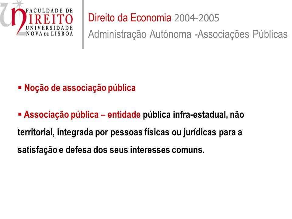 Direito da Economia 2004-2005 Administração Autónoma - Associações Públicas Características principais das associações públicas Administração descentralizada e autónoma; Personalidade jurídica de direito público; Substrato pessoal; Administração de assuntos próprios dos seus membros, traduzidos em tarefas públicas