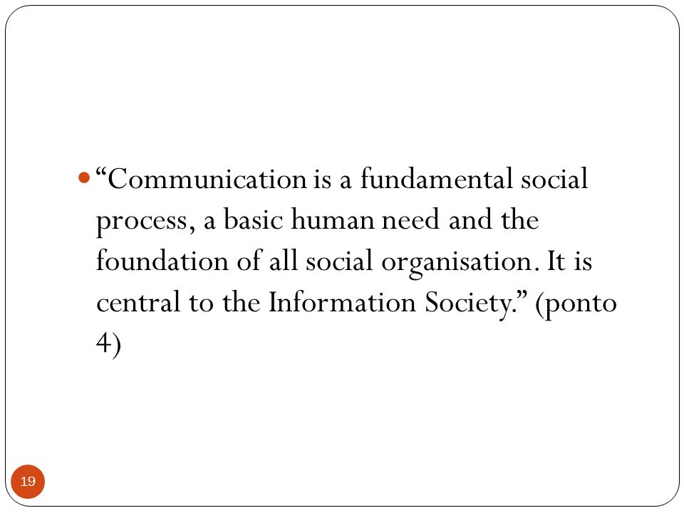 Communication is a fundamental social process, a basic human need and the foundation of all social organisation.