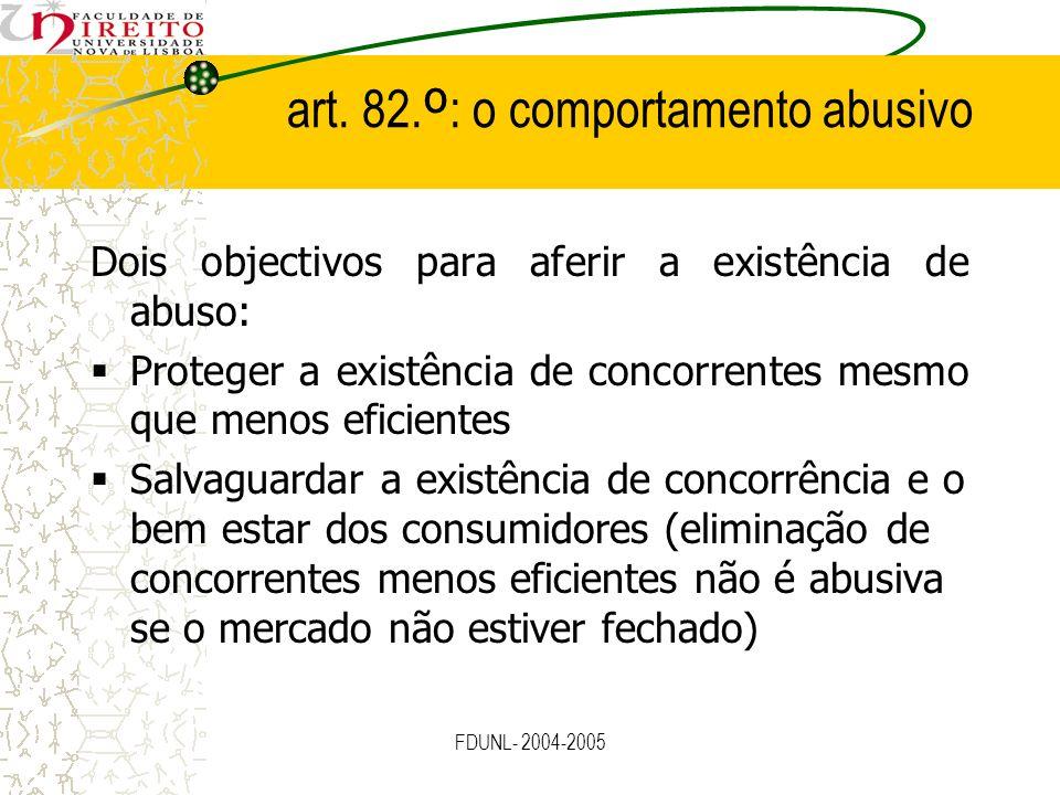 FDUNL- 2004-2005 art. 82. º : o comportamento abusivo Dois objectivos para aferir a existência de abuso: Proteger a existência de concorrentes mesmo q
