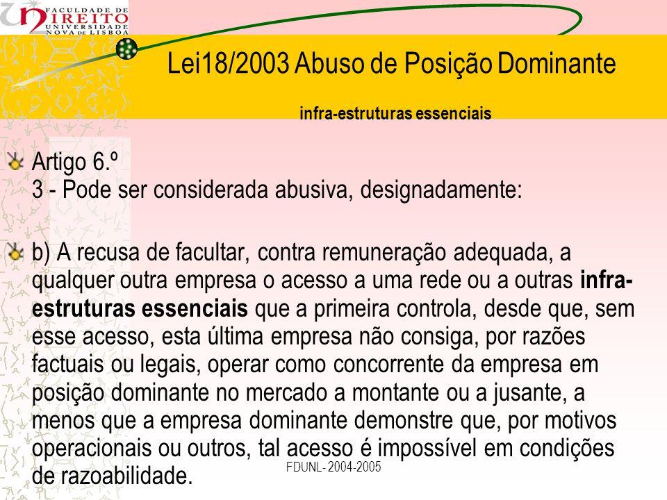 FDUNL- 2004-2005 Lei18/2003 Abuso de Posição Dominante infra-estruturas essenciais Artigo 6.º 3 - Pode ser considerada abusiva, designadamente: b) A r