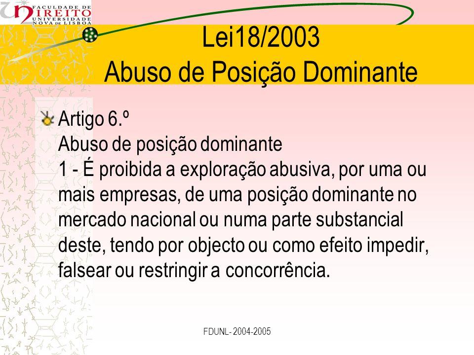 FDUNL- 2004-2005 Lei18/2003 Abuso de Posição Dominante Artigo 6.º 3 - Pode ser considerada abusiva, designadamente: a) A adopção de qualquer dos comportamentos referidos no n.º 1 do artigo 4.º; b) A recusa de facultar, contra remuneração adequada, a qualquer outra empresa o acesso a uma rede ou a outras infra-estruturas essenciais que a primeira controla, desde que, sem esse acesso, esta última empresa não consiga, por razões factuais ou legais, operar como concorrente da empresa em posição dominante no mercado a montante ou a jusante, a menos que a empresa dominante demonstre que, por motivos operacionais ou outros, tal acesso é impossível em condições de razoabilidade.