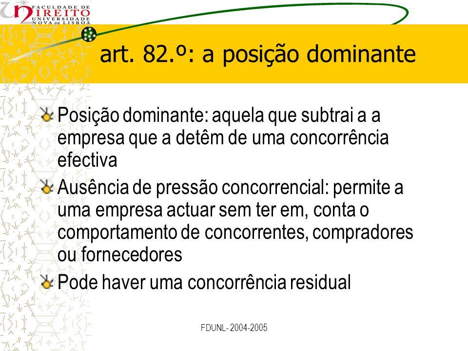 FDUNL- 2004-2005 art. 82.º: a posição dominante Posição dominante: aquela que subtrai a a empresa que a detêm de uma concorrência efectiva Ausência de
