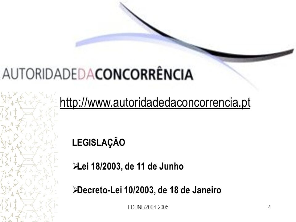 FDUNL/2004-20054 FONTES PRINCIPAIS (Portugal ) http://www.autoridadedaconcorrencia.pt LEGISLAÇÃO Lei 18/2003, de 11 de Junho Decreto-Lei 10/2003, de 1