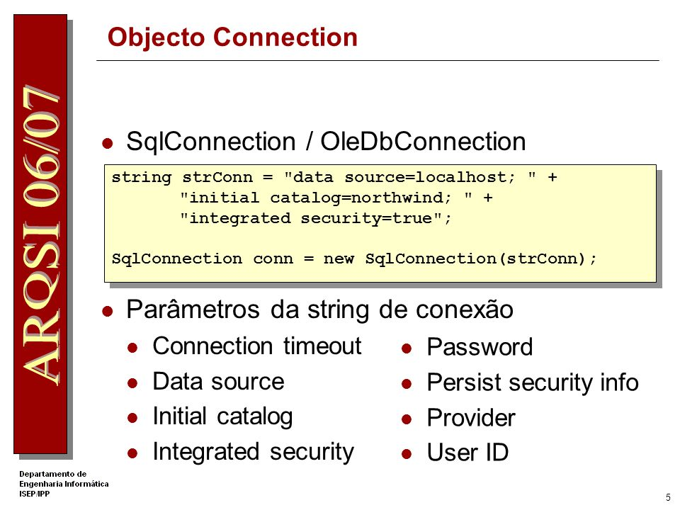 5 Objecto Connection SqlConnection / OleDbConnection Parâmetros da string de conexão Connection timeout Data source Initial catalog Integrated security Password Persist security info Provider User ID string strConn = data source=localhost; + initial catalog=northwind; + integrated security=true ; SqlConnection conn = new SqlConnection(strConn); string strConn = data source=localhost; + initial catalog=northwind; + integrated security=true ; SqlConnection conn = new SqlConnection(strConn);