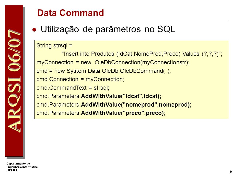 9 Data Command Utilização de parâmetros no SQL String strsql = Insert into Produtos (IdCat,NomeProd,Preco) Values (?,?,?) ; myConnection = new OleDbConnection(myConnectionstr); cmd = new System.Data.OleDb.OleDbCommand( ); cmd.Connection = myConnection; cmd.CommandText = strsql; cmd.Parameters.AddWithValue( idcat ,idcat); cmd.Parameters.AddWithValue( nomeprod ,nomeprod); cmd.Parameters.AddWithValue( preco ,preco);