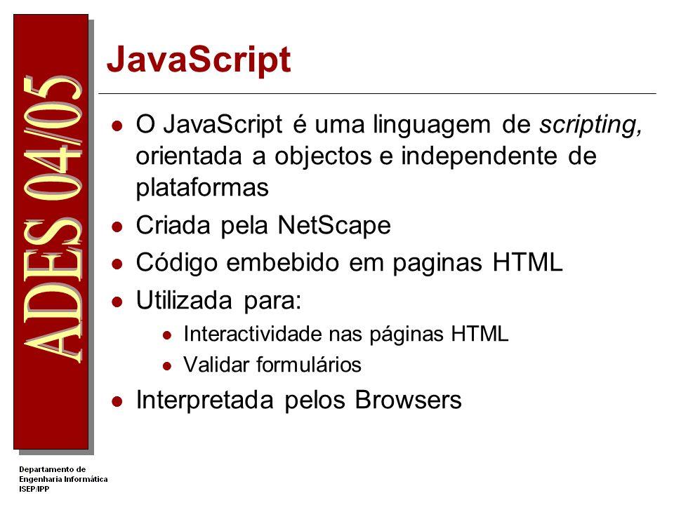 JavaScript O JavaScript é uma linguagem de scripting, orientada a objectos e independente de plataformas Criada pela NetScape Código embebido em paginas HTML Utilizada para: Interactividade nas páginas HTML Validar formulários Interpretada pelos Browsers