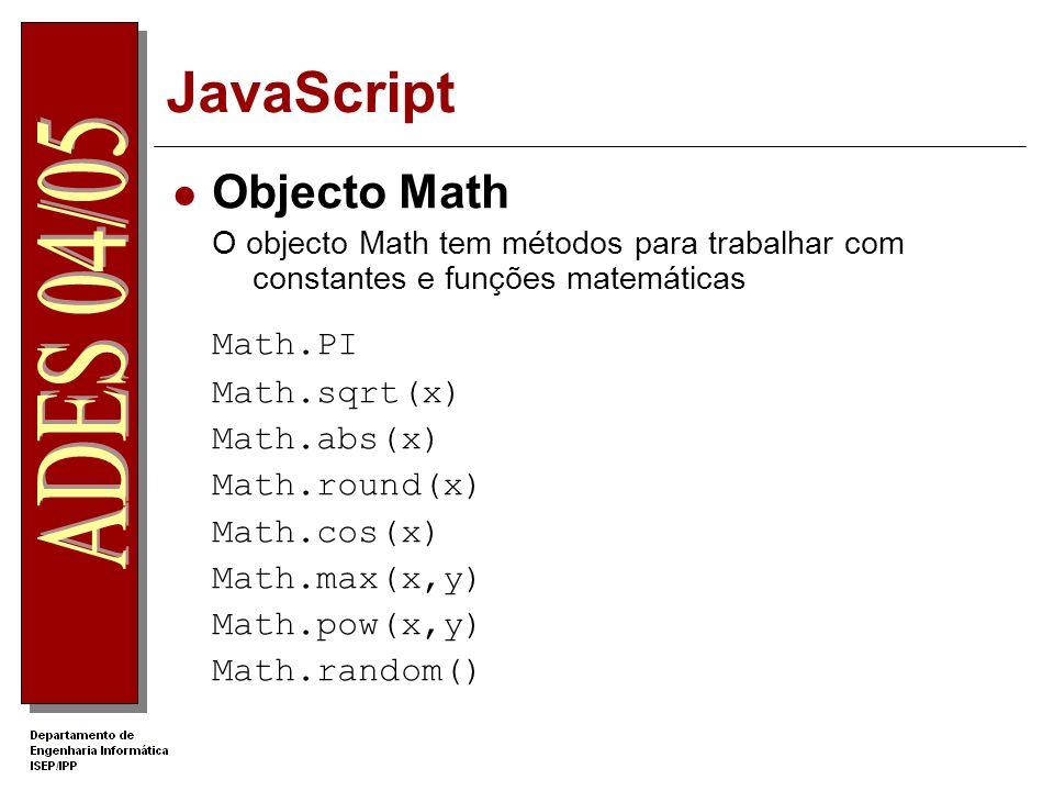JavaScript Objecto Math O objecto Math tem métodos para trabalhar com constantes e funções matemáticas Math.PI Math.sqrt(x) Math.abs(x) Math.round(x) Math.cos(x) Math.max(x,y) Math.pow(x,y) Math.random()
