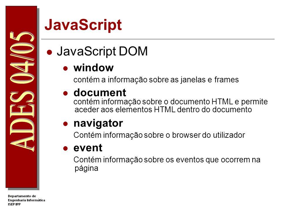 JavaScript JavaScript DOM window contém a informação sobre as janelas e frames document contém informação sobre o documento HTML e permite aceder aos elementos HTML dentro do documento navigator Contém informação sobre o browser do utilizador event Contém informação sobre os eventos que ocorrem na página