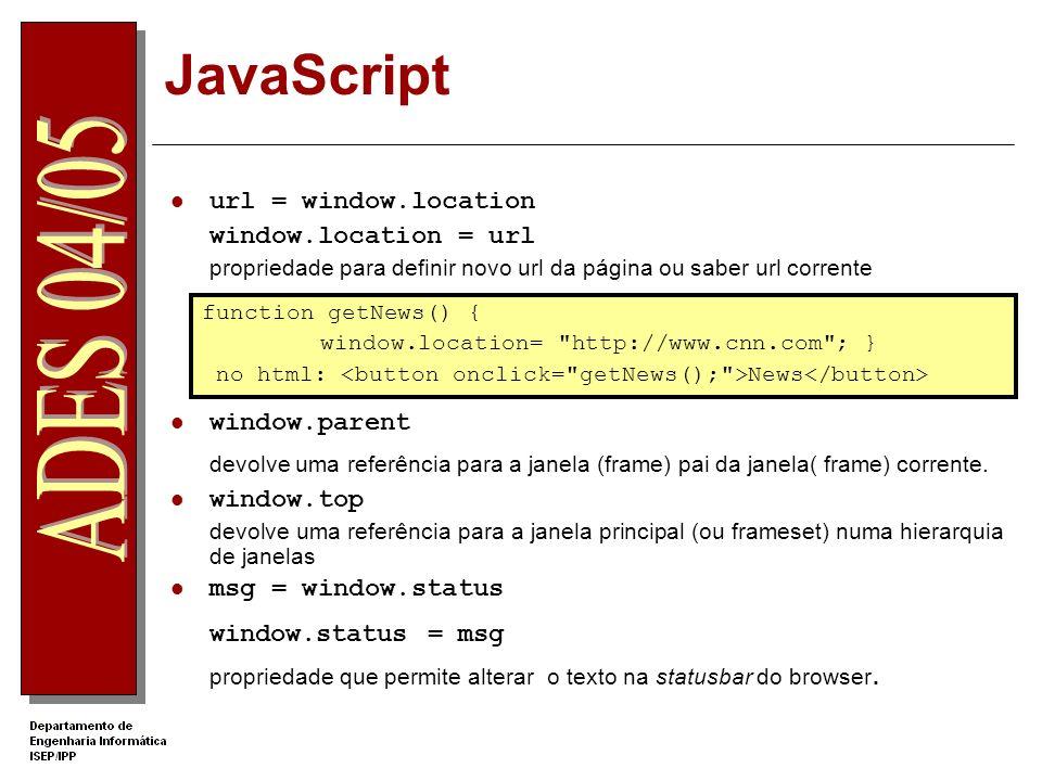 JavaScript url = window.location window.location = url propriedade para definir novo url da página ou saber url corrente window.parent devolve uma referência para a janela (frame) pai da janela( frame) corrente.