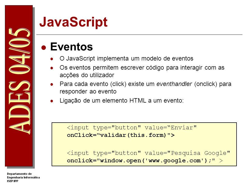 JavaScript Eventos O JavaScript implementa um modelo de eventos Os eventos permitem escrever código para interagir com as acções do utilizador Para cada evento (click) existe um eventhandler (onclick) para responder ao evento Ligação de um elemento HTML a um evento: