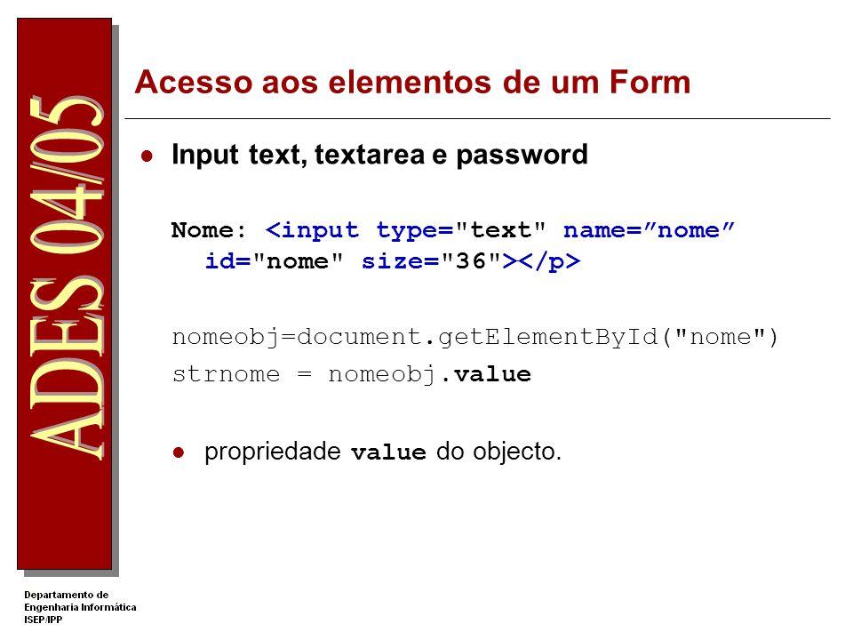 Acesso aos elementos de um Form Input text, textarea e password Nome: nomeobj=document.getElementById( nome ) strnome = nomeobj.value propriedade value do objecto.