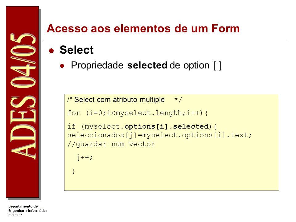 Acesso aos elementos de um Form Select Propriedade selected de option [ ] /* Select com atributo multiple */ for (i=0;i<myselect.length;i++){ if (myselect.options[i].selected){ seleccionados[j]=myselect.options[i].text; //guardar num vector j++; }