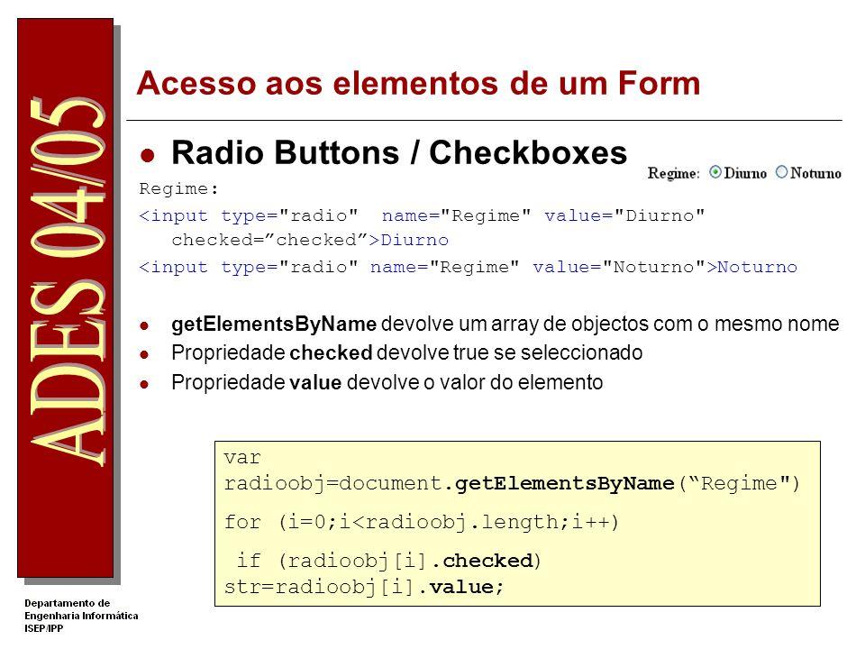Acesso aos elementos de um Form Radio Buttons / Checkboxes Regime: Diurno Noturno getElementsByName devolve um array de objectos com o mesmo nome Propriedade checked devolve true se seleccionado Propriedade value devolve o valor do elemento var radioobj=document.getElementsByName(Regime ) for (i=0;i<radioobj.length;i++) if (radioobj[i].checked) str=radioobj[i].value;