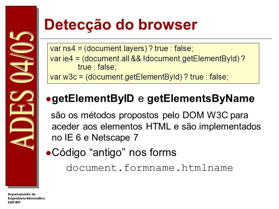 Detecção do browser getElementByID e getElementsByName são os métodos propostos pelo DOM W3C para aceder aos elementos HTML e são implementados no IE 6 e Netscape 7 Código antigo nos forms document.formname.htmlname var ns4 = (document.layers) .