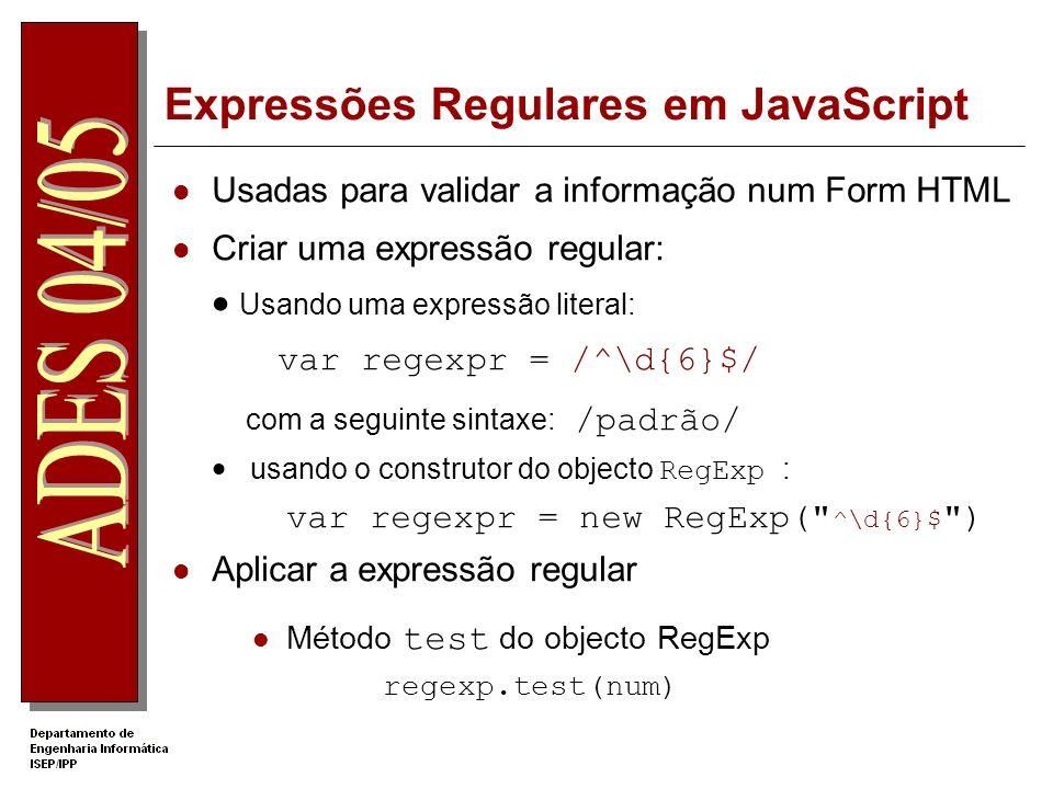 Expressões Regulares em JavaScript Usadas para validar a informação num Form HTML Criar uma expressão regular: Usando uma expressão literal: var regexpr = /^\d{6}$/ com a seguinte sintaxe: /padrão/ usando o construtor do objecto RegExp : var regexpr = new RegExp( ^\d{6}$ ) Aplicar a expressão regular Método test do objecto RegExp regexp.test(num)
