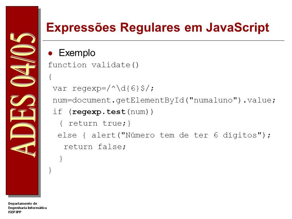 Expressões Regulares em JavaScript Exemplo function validate() { var regexp=/^\d{6}$/; num=document.getElementById( numaluno ).value; if (regexp.test(num)) { return true;} else { alert( Número tem de ter 6 dígitos ); return false; }