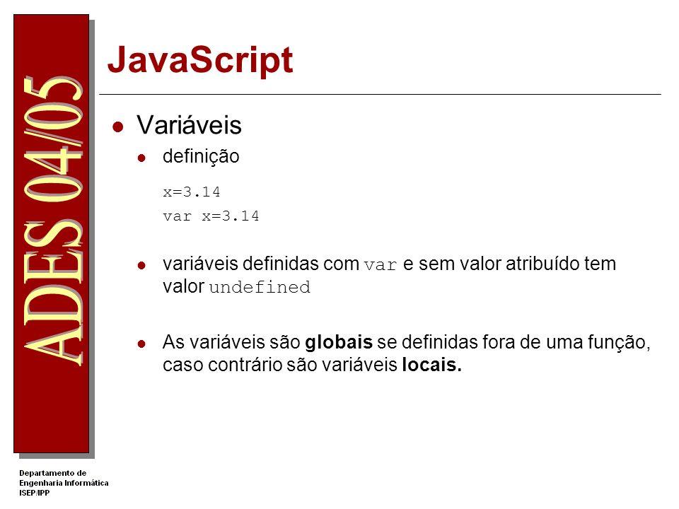 JavaScript Variáveis definição x=3.14 var x=3.14 variáveis definidas com var e sem valor atribuído tem valor undefined As variáveis são globais se definidas fora de uma função, caso contrário são variáveis locais.