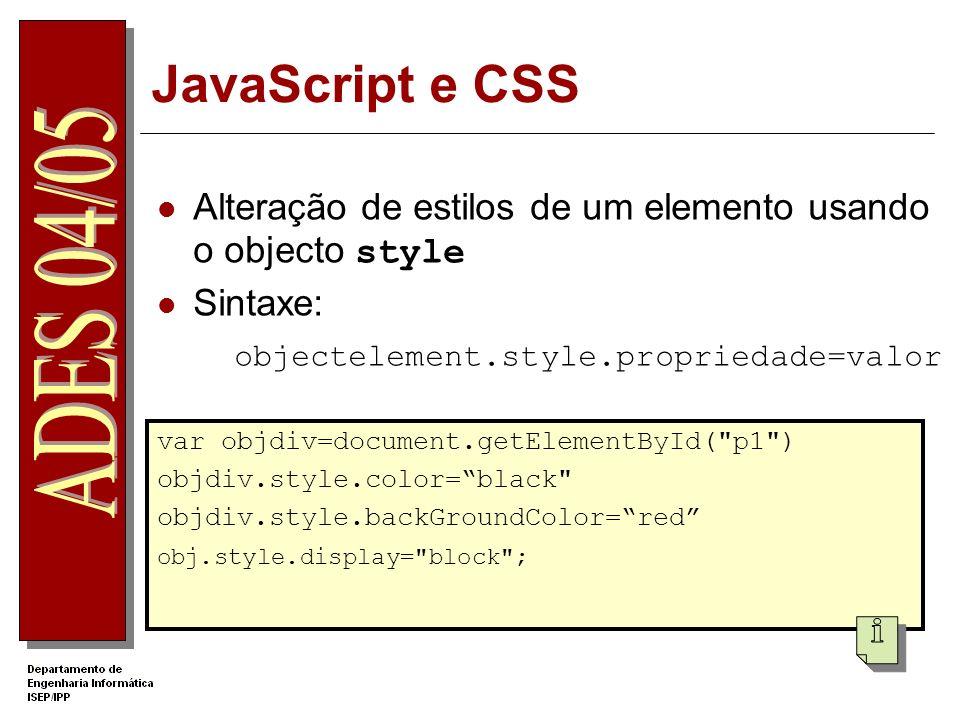 JavaScript e CSS Alteração de estilos de um elemento usando o objecto style Sintaxe: objectelement.style.propriedade=valor var objdiv=document.getElementById( p1 ) objdiv.style.color=black objdiv.style.backGroundColor=red obj.style.display= block ;