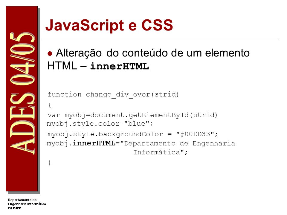 JavaScript e CSS Alteração do conteúdo de um elemento HTML – innerHTML function change_div_over(strid) { var myobj=document.getElementById(strid) myobj.style.color= blue ; myobj.style.backgroundColor = #00DD33 ; myobj.