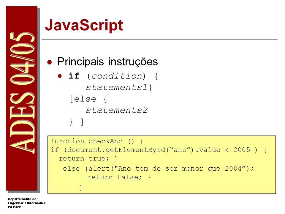 JavaScript Principais instruções if (condition) { statements1} [else { statements2 } ] function checkAno () { if (document.getElementById(ano).value < 2005 ) { return true; } else {alert( Ano tem de ser menor que 2004); return false; } }