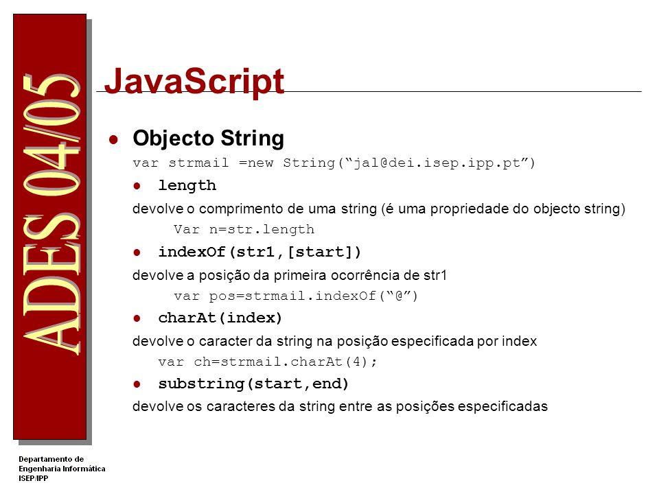 JavaScript Objecto String var strmail =new String(jal@dei.isep.ipp.pt) length devolve o comprimento de uma string (é uma propriedade do objecto string) Var n=str.length indexOf(str1,[start]) devolve a posição da primeira ocorrência de str1 var pos=strmail.indexOf(@) charAt(index) devolve o caracter da string na posição especificada por index var ch=strmail.charAt(4); substring(start,end) devolve os caracteres da string entre as posições especificadas
