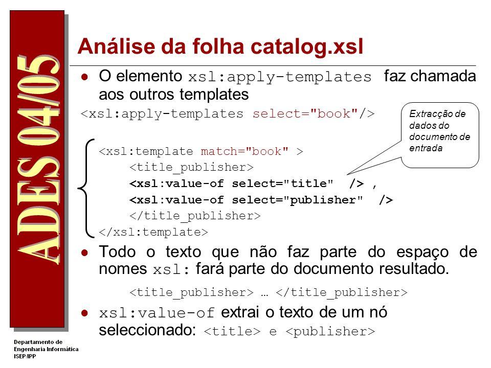 Análise da folha catalog.xsl Os documentos XSLT são documentos XML A raíz do documento é o elemento xsl:stylesheet <xsl:stylesheet version= 1.0 xmlns:xsl= http://www.w3.org/1999/XSL/Transform > xsl:template inicia um template com um atributo match que indica os nós a que deve ser aplicado.