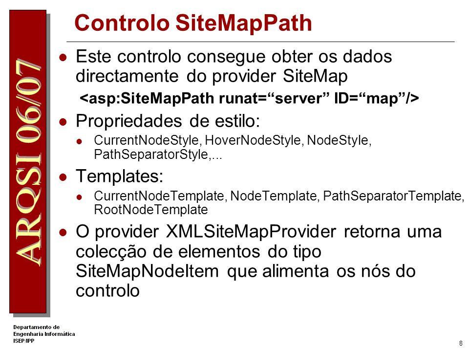 8 Controlo SiteMapPath Este controlo consegue obter os dados directamente do provider SiteMap Propriedades de estilo: CurrentNodeStyle, HoverNodeStyle, NodeStyle, PathSeparatorStyle,...